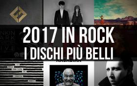 2017 in Rock! I dischi più belli dell'anno. Scoprili tutti