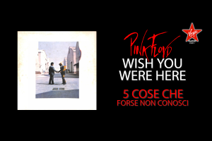 Wish You Were Here: 5 cose che forse non sai sullo storico album dei Pink Floyd