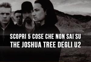 Scopri 5 cose che non sai su The Joshua Tree degli U2